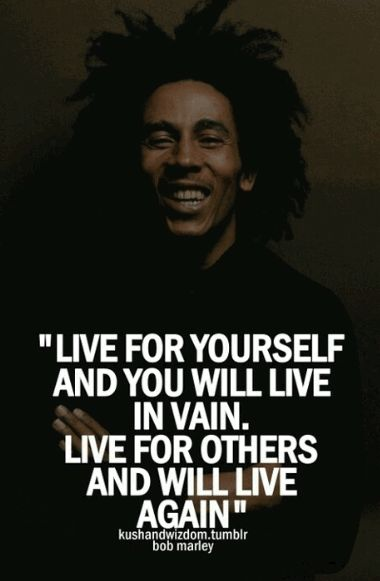 """Live for yourself and you will live in vain. Live for others and will live again."" —​ Bob Marley"