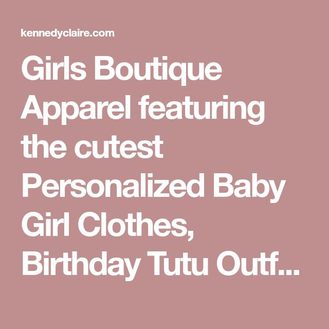 Girls Boutique Apparel featuring the cutest Personalized Baby Girl Clothes, Birthday Tutu Outfits, Couture Toddler Dresses, Newborn Girl Gifts and more!