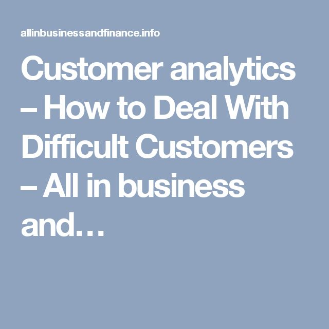 Customer analytics – How to Deal With Difficult Customers – All in business and…