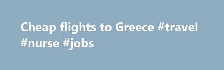 Cheap flights to Greece #travel #nurse #jobs http://travel.remmont.com/cheap-flights-to-greece-travel-nurse-jobs/  #how to get the cheapest airline tickets # Cheap flights to Greece Whether you re a culture vulture hunting for Europe s most ancient archae
