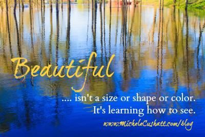 """""""Beautiful ... isn't a size or shape or colour. It's learning how to see."""" - Michele Cushatt"""