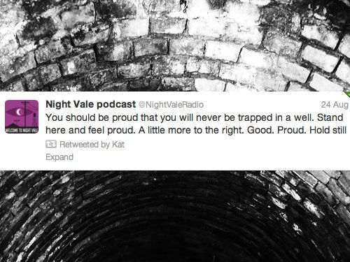 You should feel proud that you will never be trapped in a well. Stand here and feel proud. A little more to the right. Good. Proud. Hold still. #nightvale