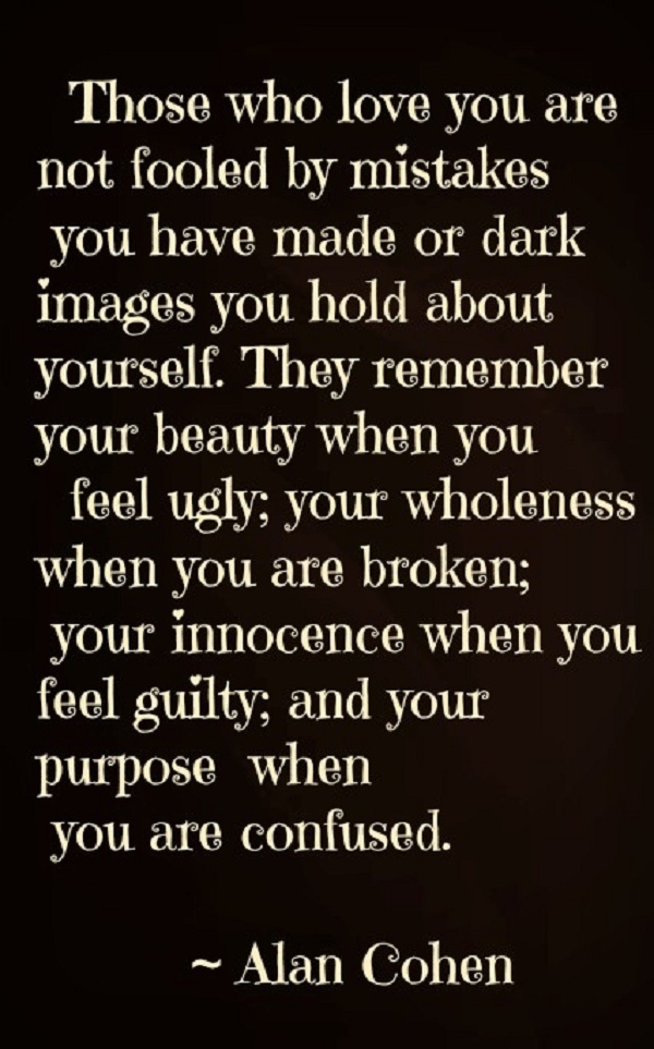 """Those who love you are not fooled by mistakes you have made or dark images you hold about yourself. They remember your beauty when you feel ugly; your wholeness when you are broken; your innocence when you feel guilty; and your purpose when you're confused."" - Alan Cohen."