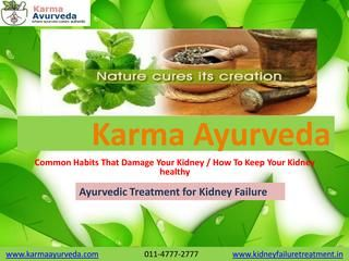 Common Habits That Damage Your Kidney / How To Keep Your Kidney healthy  Karma Ayurveda is leading supplier & manufacturer of the Ayurvedic medicine for kidney failure disease. If you are looking for Kidney failure treatment in ayurveda at Delhi then you are at best place. Karma Ayurveda is dedicate working from many years to provide best ayurvedic treatment for kidney failure disease.