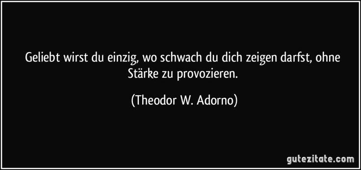 Geliebt wirst du einzig, wo schwach du dich zeigen darfst, ohne Stärke zu provozieren. (Theodor W. Adorno)