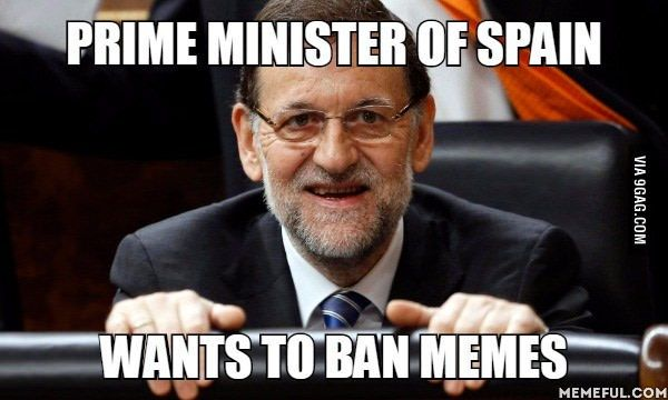He is trying to make a law to ban memes in Spain - 9GAG