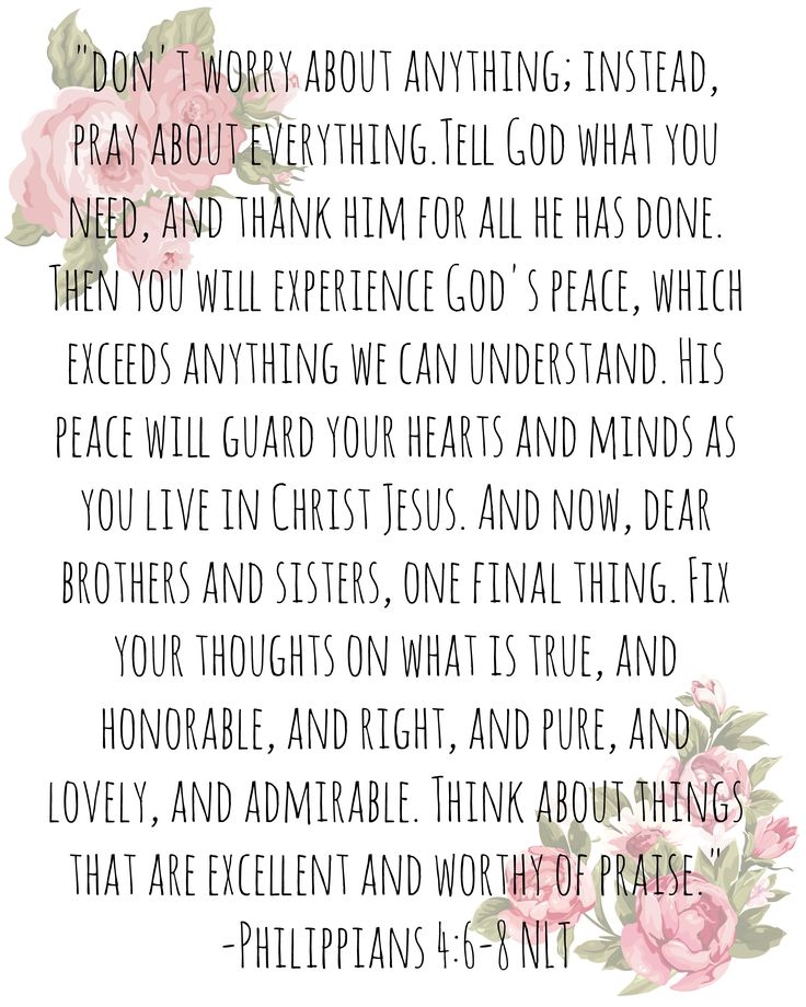 Philippians 4:6-8 - Don't worry about anything, instead pray about everything.
