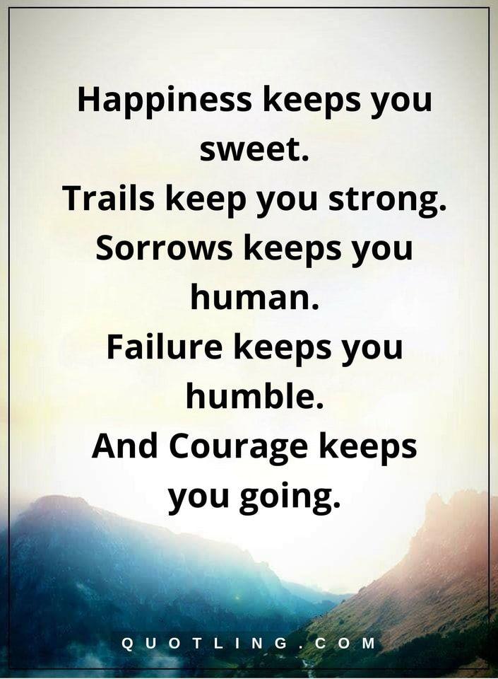 life lessons Happiness keeps you sweet. Trails keep you strong. Sorrows keeps you human. Failure keeps you humble. And Courage keeps you going.