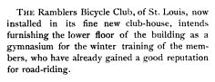 News for the month ending December 20, 1884 - The Ramblers Bicycle Club of St Louis now installed in its fine new club house intends furnishing the lower floor of the building as a gymnasium for the winter training of the members who have already gained a good reputation for road riding. _Outing Magazine_ February 1885 [5(5): 391]