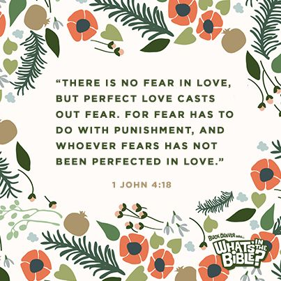 "1 John 4:18 - Verse of the Day 6/1/14 -   ""There is no fear in love, but perfect love casts out fear. For fear has to do with punishment, and whoever fears has not been perfected in love."""
