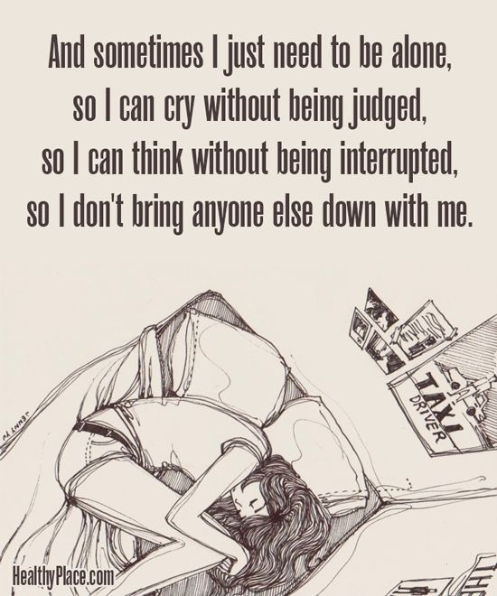 Quote on depression: And sometimes I just need to be alone, so I can cry without being judged, so I can think without being interrupted, so I don´t bring anyone else down with me. www.HealthyPlace.com