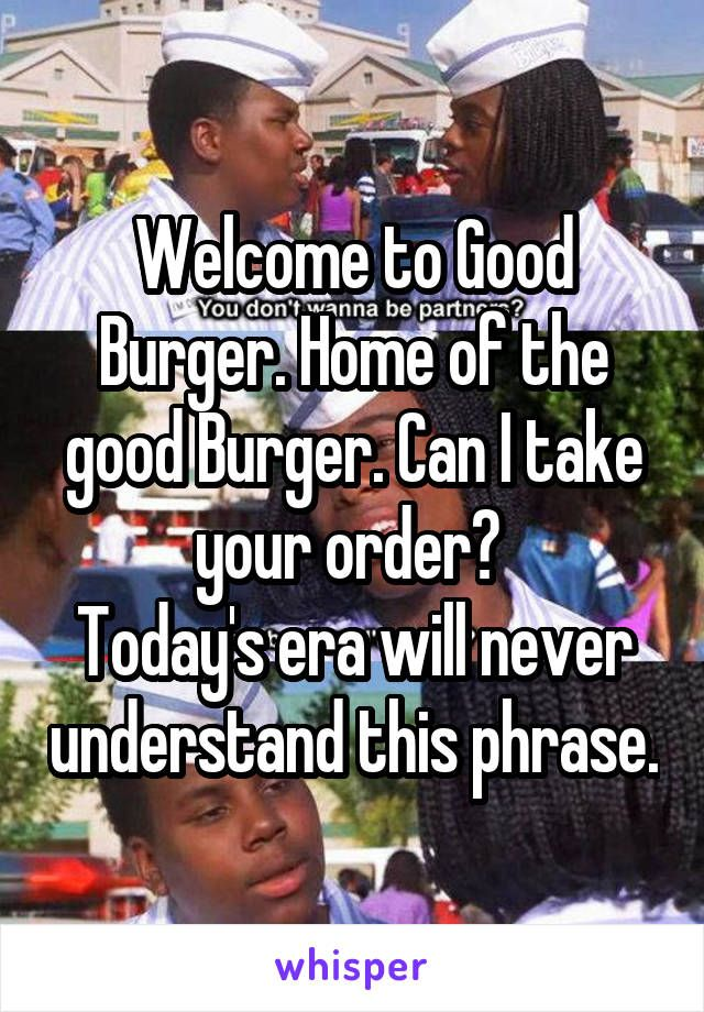 Welcome to Good Burger. Home of the good Burger. Can I take your order?  Today's era will never understand this phrase.