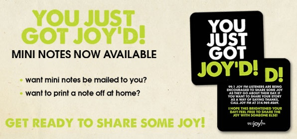 The new 99.1 JOY FM Share Some JOY Notes  Share some joy!  Pay for the person's meal behind you in line in the drive thru, leave a $5 bill under someone's windshield wiper--Leave this note to let them know you are sharing the JOY!
