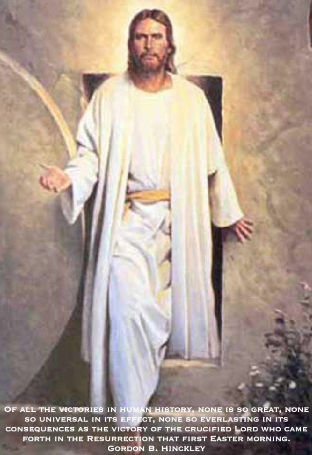 Of all the victories in human history, none is so great, none so universal in its effect, none so everlasting in its consequences as the victory of the crucified Lord who came forth in the Resurrection that first Easter morning. Gordon B. Hinckley