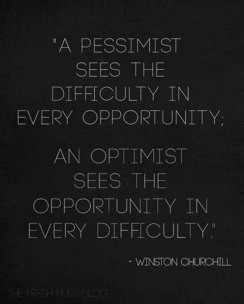 A pessimist sees the difficulty in every opportunity; an optimist sees the opportunity in every difficulty. ~ Winston Churchill