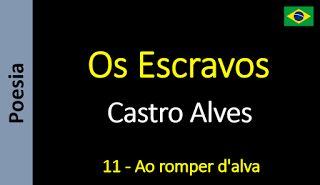 Poesia - Sanderlei Silveira: Castro Alves - Os Escravos - 11 - Ao romper d'alva...