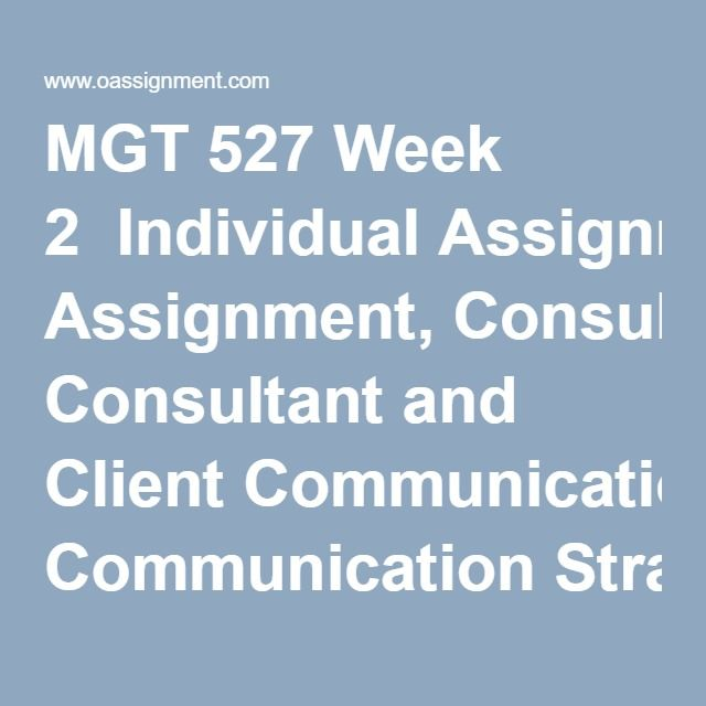 MGT 527 Week 2  Individual Assignment, Consultant and Client Communication Strategies