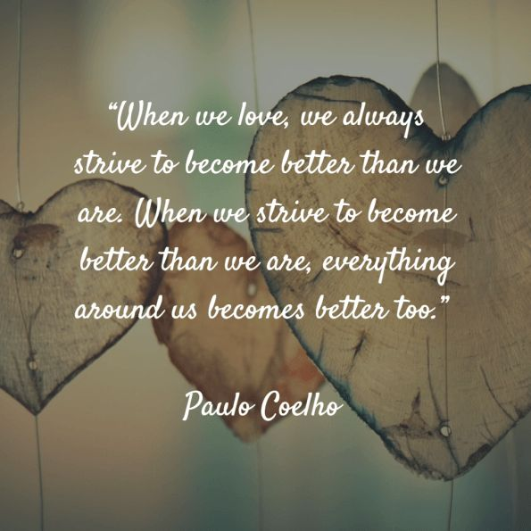 """When we love, we always strive to become better than we are. When we strive to become better than we are, everything around us becomes better too."" – Paulo Coelho"