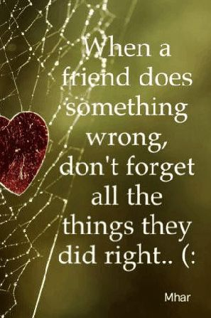No friend is perfect even though they want to be! Forgive & Love them anyway :)