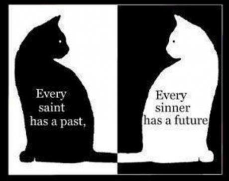 Every saint has a past, Every sinner has a future.