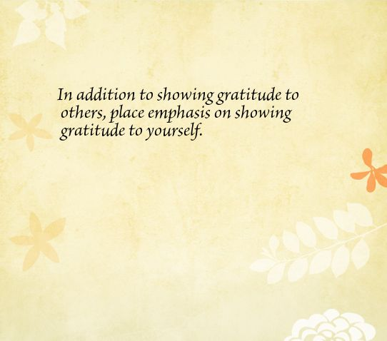 In addition to showing gratitude to others, place emphasis on showing gratitude to yourself.