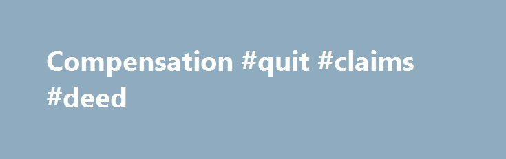 Compensation #quit #claims #deed http://claim.remmont.com/compensation-quit-claims-deed/  compensation compensation Full Definition of compensation 1a. the act of compensating. the state […]