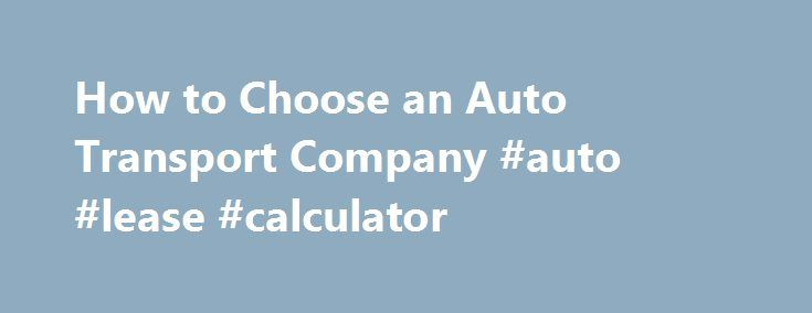 How to Choose an Auto Transport Company #auto #lease #calculator http://auto.remmont.com/how-to-choose-an-auto-transport-company-auto-lease-calculator/  #auto shipping companies # Finding The Right Auto Transport Company Auto shipping should be a straightforward and simple process. Unfortunately, the reality of today's car transport landscape indicates that it is not. Consumers need to arm themselves with the tools necessary to protect against scams and unprofessional companies and carriers…