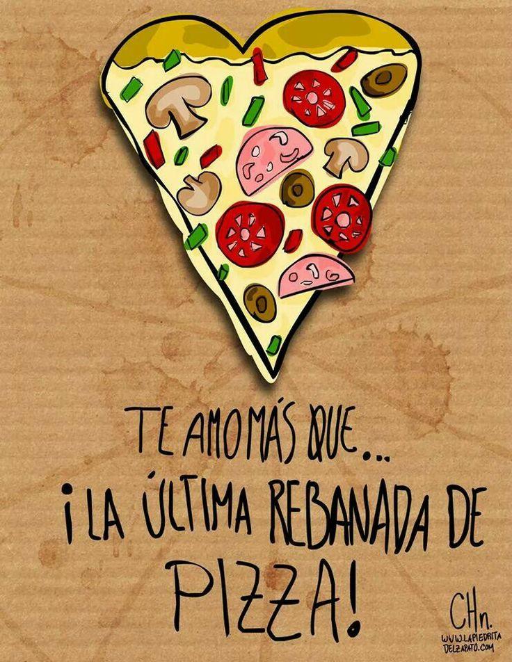 Te amo mas que la ultima rebanada de pizza