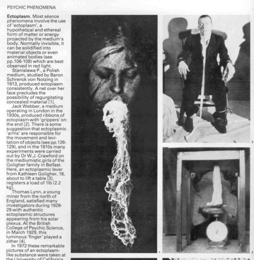 "Ectoplasm is a substance or spiritual energy ""exteriorized"" by physical mediums. Ectoplasm is said to be associated with the formation of spirits, and asserted to be an enabling factor in psychokinesis. Ectoplasm is said to be produced by physical mediums when in a trance state. This material is excreted as a gauze-like substance from orifices on the medium's body and spiritual entities are said to drape this substance over their nonphysical body, enabling them to interact in our physical…"