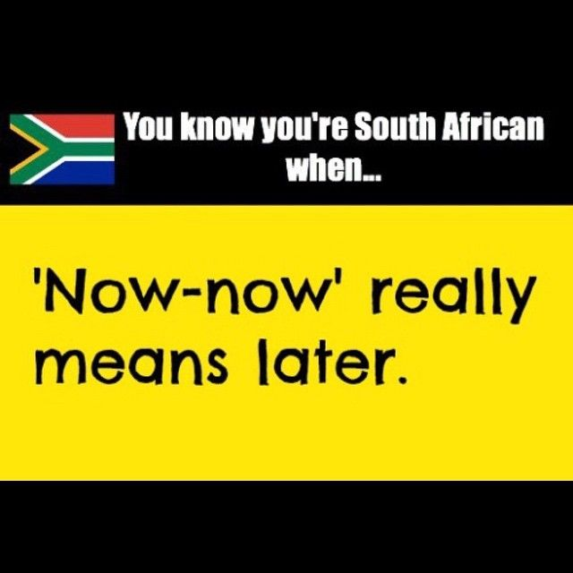 You know you're South African when… Now-now really means later   Shit South Africans Say