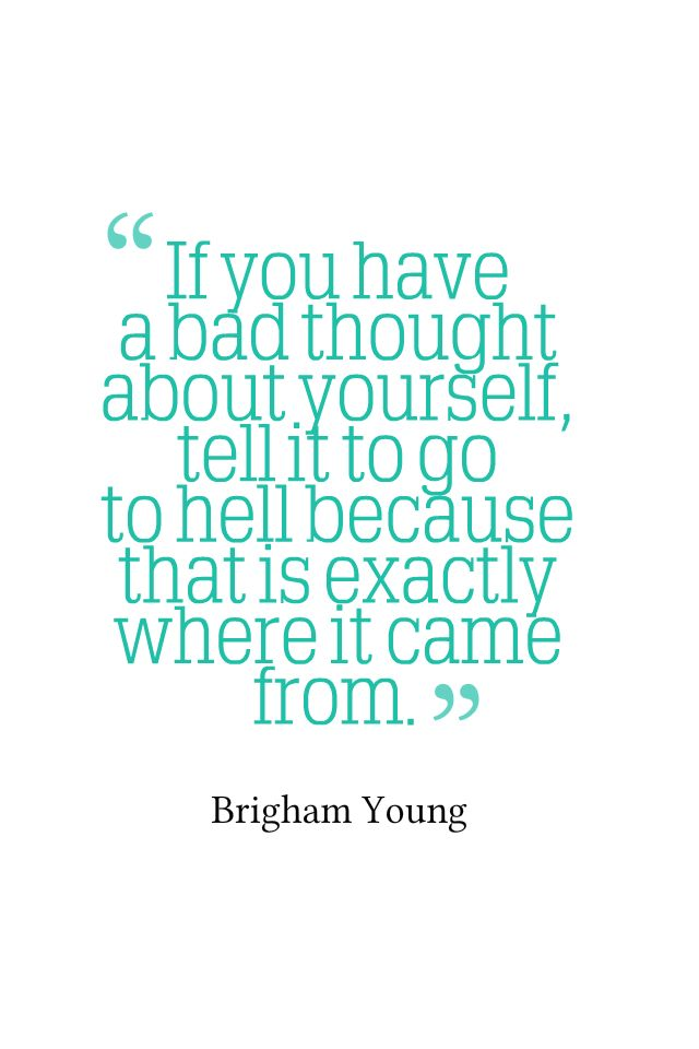 """If you have a bad thought about yourself, tell it to go to hell, because that is exactly where it came from."" - Brigham Young"