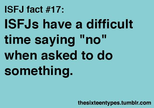 "ISFJs have a difficult time saying ""no"" when asked to do something. I really struggle with this...to the point where I actually resent being asked because I feel taken advantage of since I just can't seem to say 'no.'"