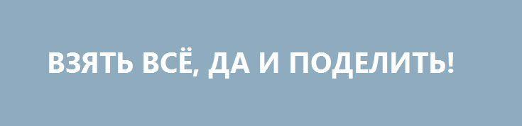 ВЗЯТЬ ВСЁ, ДА И ПОДЕЛИТЬ! http://rusdozor.ru/2016/08/31/vzyat-vsyo-da-i-podelit/  На Западе растёт число сторонников раздела Украины  Сенсационные сигналы прозвучали на днях с Запада. Похоже, американские «ястребы» там порядком себя дискредитировали, и теперь всё громче звучат голоса тех, кто ради того, чтобы перевести дух в глобальном противостоянии, готов разделить ...