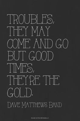 Troubles, they come and go but the good times, They're the gold,  Dave Matthews Band