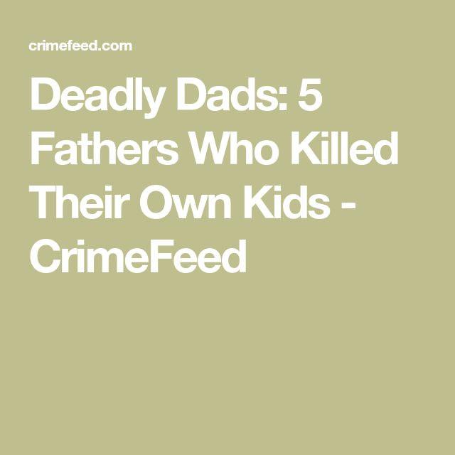 Deadly Dads: 5 Fathers Who Killed Their Own Kids - CrimeFeed