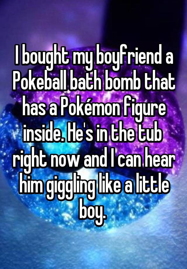 """""""I bought my boyfriend a Pokeball bath bomb that has a Pokémon figure inside. He's in the tub  right now and I can hear him giggling like a little boy. """""""