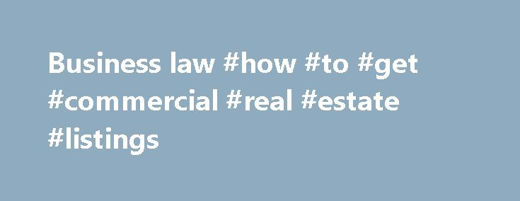 Business law #how #to #get #commercial #real #estate #listings http://commercial.nef2.com/business-law-how-to-get-commercial-real-estate-listings/  #define commercial business # Business law business law, also called commercial law or mercantile law. the body of rules, whether by convention, agreement, or national or international legislation, governing the dealings between persons in commercial matters. Business law falls into two distinctive areas: (1) the regulation of commercial entities…