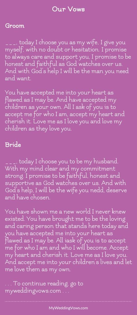 Groom ________, today I choose you as my wife, I give you myself, with no doubt or hesitation. I promise to always care and support you, I promise to be honest and faithful as God watches over us. And with God's help I will be the man you need and...
