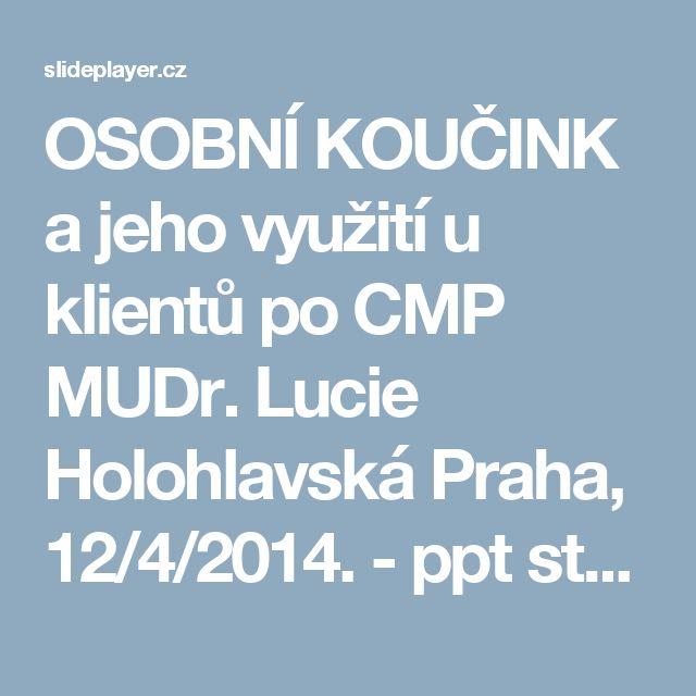 OSOBNÍ KOUČINK a jeho využití u klientů po CMP MUDr. Lucie Holohlavská Praha, 12/4/2014. - ppt stáhnout