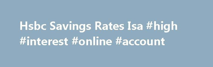 Hsbc Savings Rates Isa #high #interest #online #account http://savings.remmont.com/hsbc-savings-rates-isa-high-interest-online-account/  Transfer your old cash isa to a new provider to boost the interest rate, get...