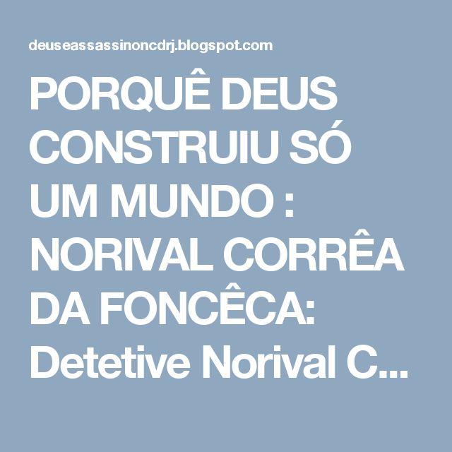 PORQUÊ DEUS CONSTRUIU SÓ UM MUNDO : NORIVAL CORRÊA DA FONCÊCA: Detetive Norival Corrêa...