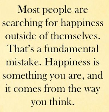 """""""Most people are searching for happiness outside of themselves. That's a fundamental mistake. Happiness is something you are, and it comes from the way you think."""""""