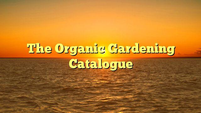 The Organic Gardening Catalogue - https://twitter.com/pdoors/status/809455566019923968