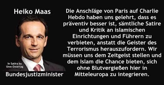 Heiko Maas: Die Anschläge von Paris auf Charlie Hebdo haben uns gelehrt, dass es präventiv besser ist, SÄMTLICHE SATIRE und KRITIK an ISLAMISCHEN EINRICHTUNGEN und FÜHRERN zu VERBIETEN, anstatt die Geister des Terrorismus herauszufordern. Wir müssen uns dem Zeitgeist stellen und dem Islam die Chance bieten, sich ohne Blutvergießen hier in Mitteleuropa zu integrieren.