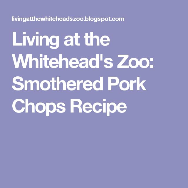Living at the Whitehead's Zoo: Smothered Pork Chops Recipe