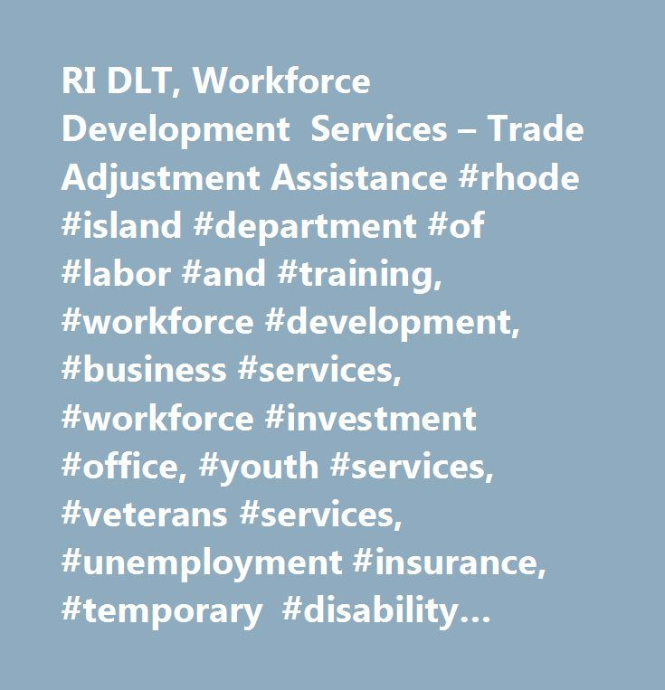 RI DLT, Workforce Development Services – Trade Adjustment Assistance #rhode #island #department #of #labor #and #training, #workforce #development, #business #services, #workforce #investment #office, #youth #services, #veterans #services, #unemployment #insurance, #temporary #disability #insurance, #employment #security, #workers' #compensation, #workforce #regulation #and #safety, #professional #regulation, #occupational #safety, #apprenticeship, #labor #market #information, #employment…