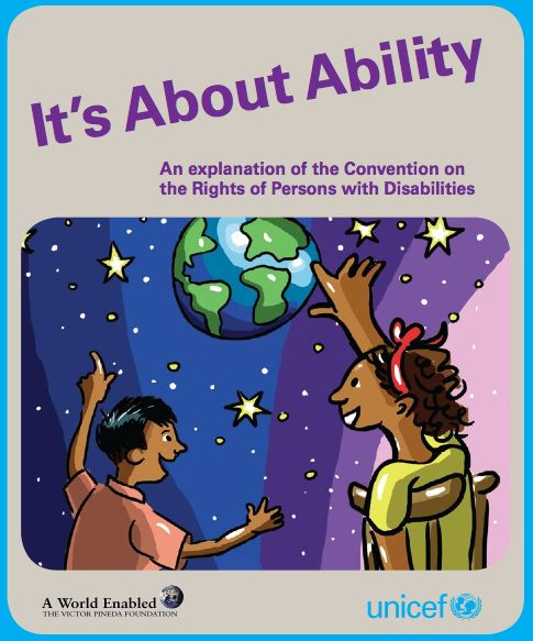 UNiCEF Doc: It's About Ability - An explanation of the Convention on the Rights of Persons with Disabilities This publication explains the Convention on the Rights of Persons with Disabilities to children. It's main purpose is to empower children, with and without disabilities, to play their part in challenging discrimination and promoting the Convention's principles.