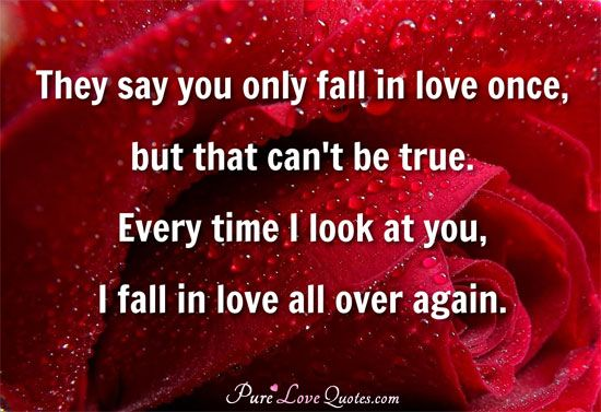They say you only fall in love once, but that can't be true. Every time I look at you, I fall in love all over again. #purelovequotes