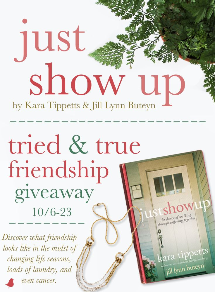 What does friendship look like in the midst of changing life seasons, loads of laundry—and even cancer? Kara Tippetts and Jill Lynn Buteyn teamed up to write Just Show Up, a story of their close friendship and walking through Kara's battle with terminal cancer. Jill and David C Cook are celebrating the release of the book with a Tried & True Friendship giveaway and blog tour. Click for details!