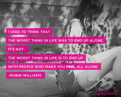 I used to think that the worst thing in life was to end up alone. It's not. The worst thing in life is to end up with people who make you feel all alone.  ~Robin Williams